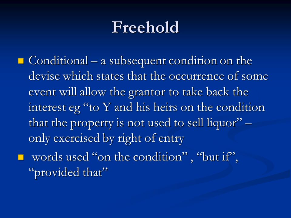 Freehold Conditional – a subsequent condition on the devise which states that the occurrence of some event will allow the grantor to take back the interest eg to Y and his heirs on the condition that the property is not used to sell liquor – only exercised by right of entry Conditional – a subsequent condition on the devise which states that the occurrence of some event will allow the grantor to take back the interest eg to Y and his heirs on the condition that the property is not used to sell liquor – only exercised by right of entry words used on the condition , but if , provided that words used on the condition , but if , provided that