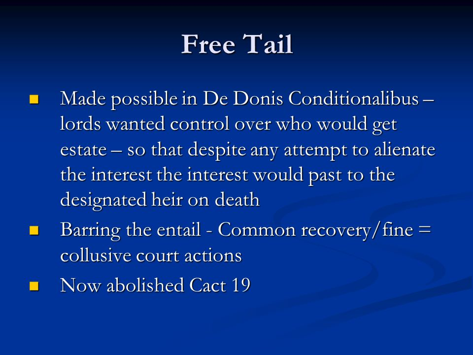 Free Tail Made possible in De Donis Conditionalibus – lords wanted control over who would get estate – so that despite any attempt to alienate the interest the interest would past to the designated heir on death Made possible in De Donis Conditionalibus – lords wanted control over who would get estate – so that despite any attempt to alienate the interest the interest would past to the designated heir on death Barring the entail - Common recovery/fine = collusive court actions Barring the entail - Common recovery/fine = collusive court actions Now abolished Cact 19 Now abolished Cact 19