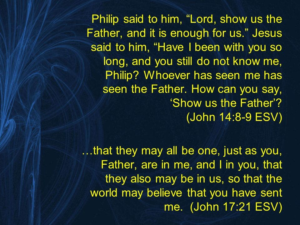 Philip said to him, Lord, show us the Father, and it is enough for us. Jesus said to him, Have I been with you so long, and you still do not know me, Philip.