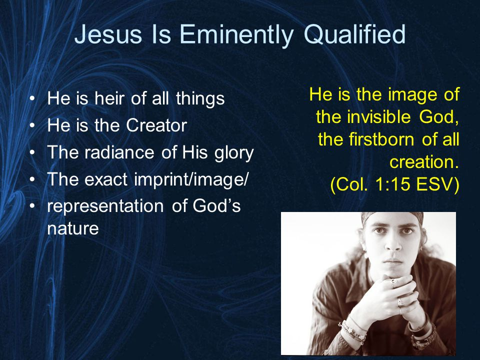 Jesus Is Eminently Qualified He is heir of all things He is the Creator The radiance of His glory The exact imprint/image/ representation of God's nature He is the image of the invisible God, the firstborn of all creation.