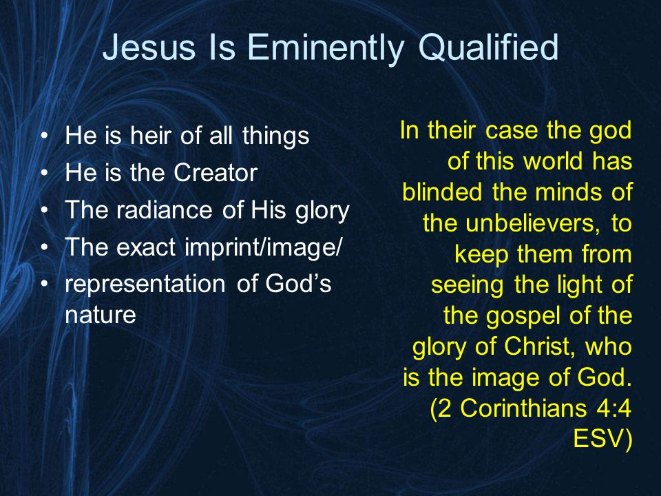 Jesus Is Eminently Qualified He is heir of all things He is the Creator The radiance of His glory The exact imprint/image/ representation of God's nature In their case the god of this world has blinded the minds of the unbelievers, to keep them from seeing the light of the gospel of the glory of Christ, who is the image of God.