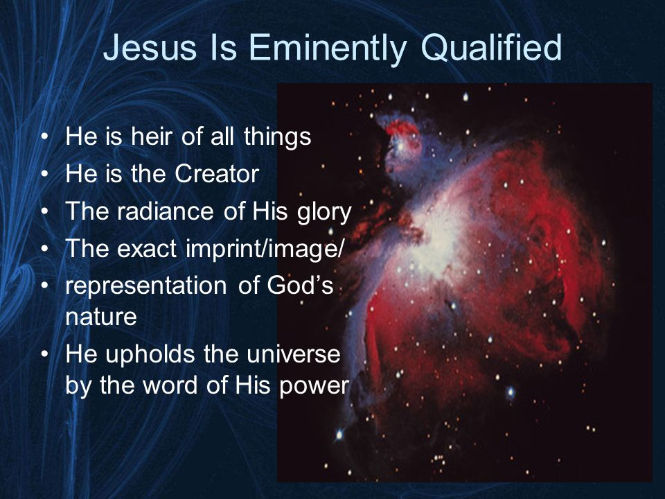 Jesus Is Eminently Qualified He is heir of all things He is the Creator The radiance of His glory The exact imprint/image/ representation of God's nature He upholds the universe by the word of His power