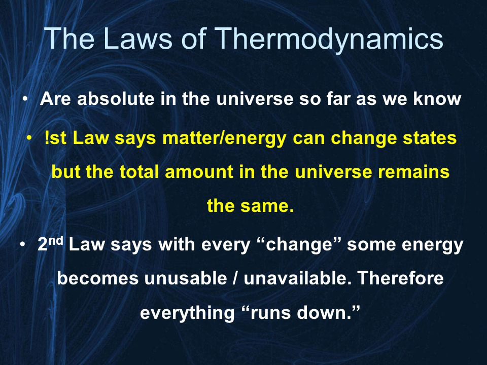The Laws of Thermodynamics Are absolute in the universe so far as we know !st Law says matter/energy can change states but the total amount in the uni
