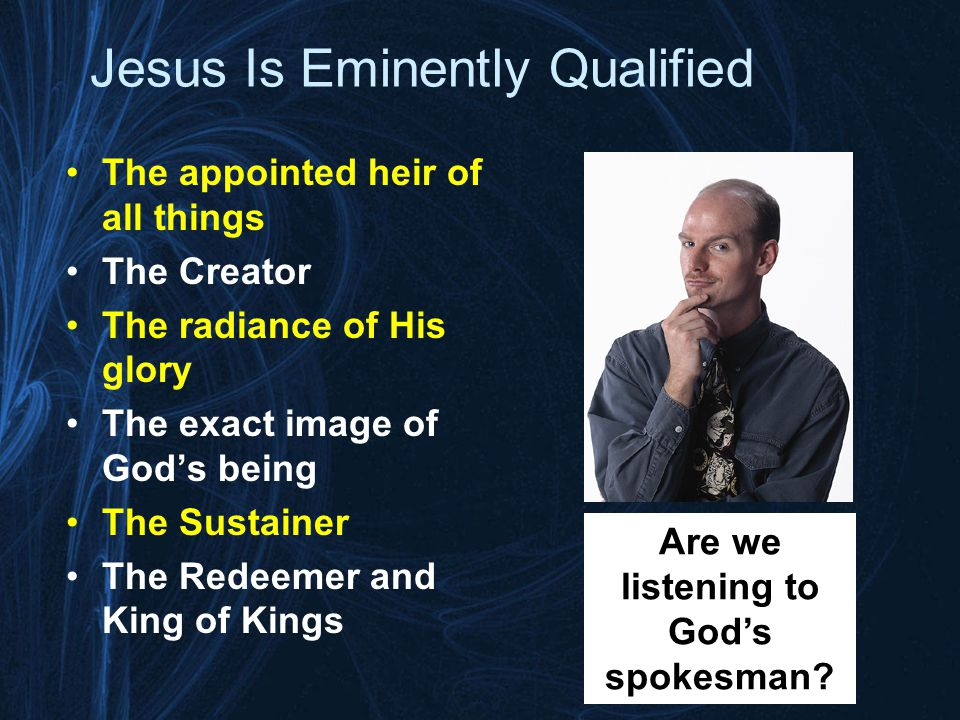 Jesus Is Eminently Qualified The appointed heir of all things The Creator The radiance of His glory The exact image of God's being The Sustainer The Redeemer and King of Kings Are we listening to God's spokesman