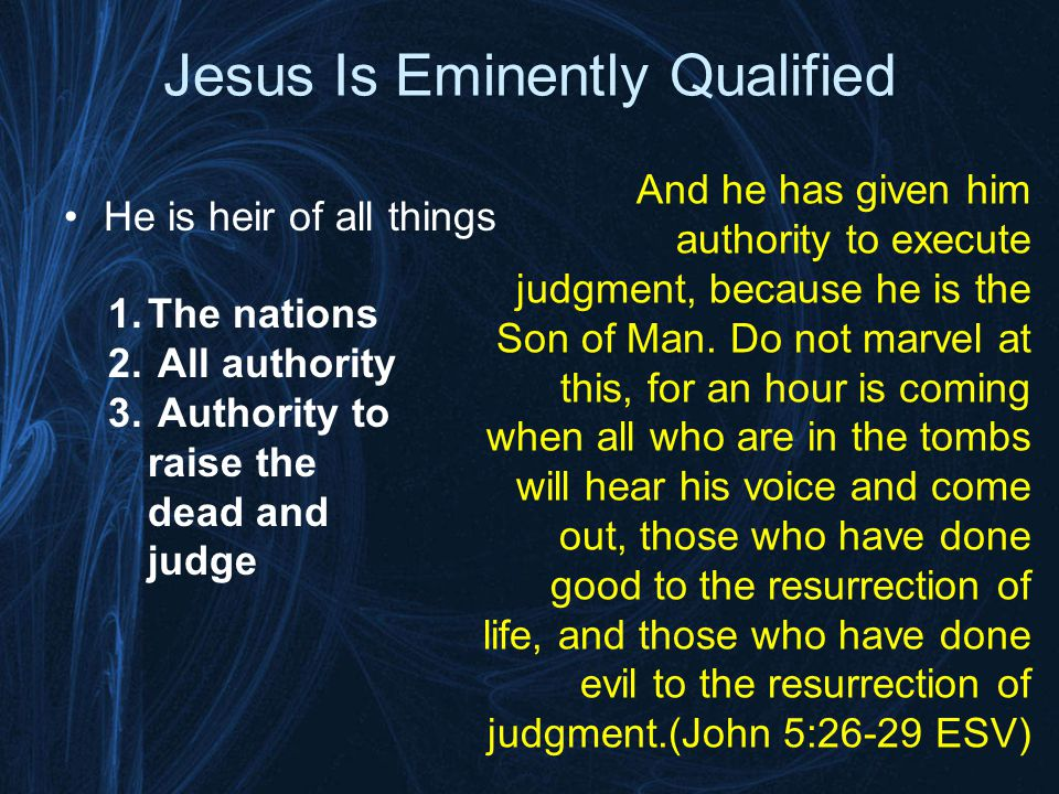 Jesus Is Eminently Qualified He is heir of all things And he has given him authority to execute judgment, because he is the Son of Man.