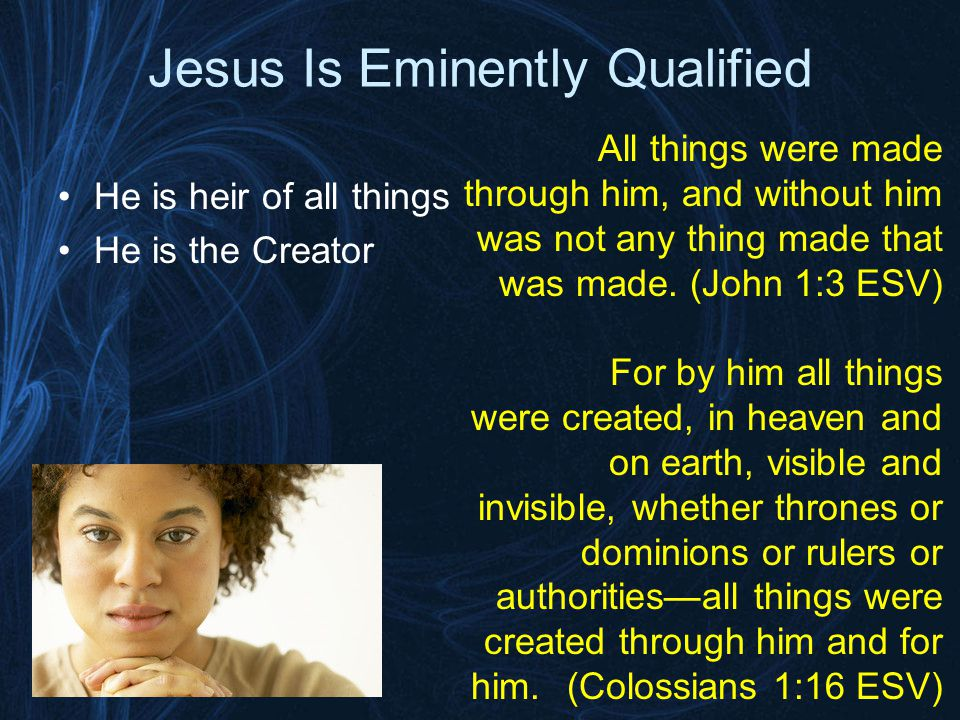 Jesus Is Eminently Qualified He is heir of all things He is the Creator The radiance of His glory The exact imprint/image/ representation of God's nature He upholds the universe by the word of His power Is at the right hand of Majesty!
