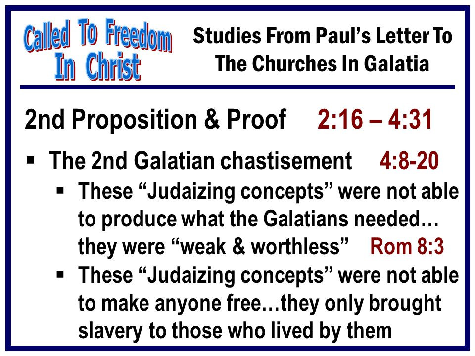 "Studies From Paul's Letter To The Churches In Galatia 2nd Proposition & Proof 2:16 – 4:31  The 2nd Galatian chastisement 4:8-20  These ""Judaizing co"