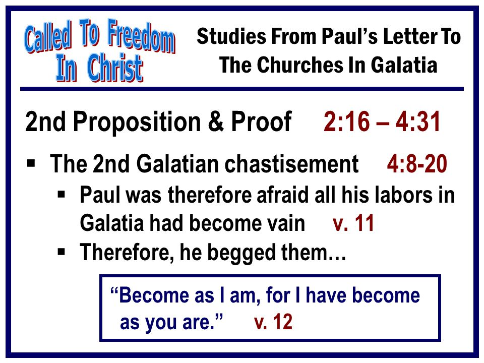 Studies From Paul's Letter To The Churches In Galatia 2nd Proposition & Proof 2:16 – 4:31  The 2nd Galatian chastisement 4:8-20  Paul was therefore
