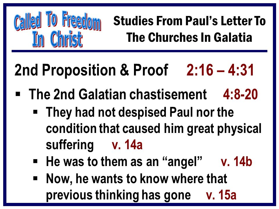 Studies From Paul's Letter To The Churches In Galatia 2nd Proposition & Proof 2:16 – 4:31  The 2nd Galatian chastisement 4:8-20  They had not despis