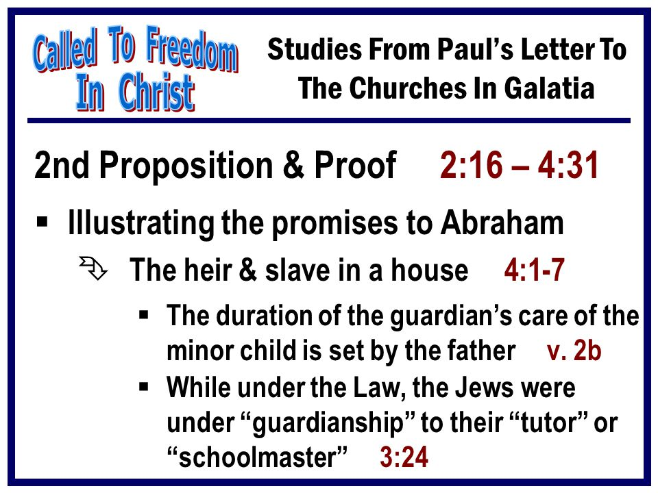 Studies From Paul's Letter To The Churches In Galatia 2nd Proposition & Proof 2:16 – 4:31  Illustrating the promises to Abraham Ê The heir & slave in