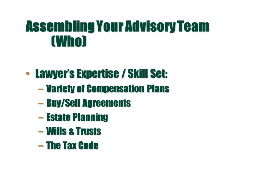Assembling Your Advisory Team (Who) Lawyer's Expertise / Skill Set:Lawyer's Expertise / Skill Set: –Variety of Compensation Plans –Buy/Sell Agreements –Estate Planning –Wills & Trusts –The Tax Code