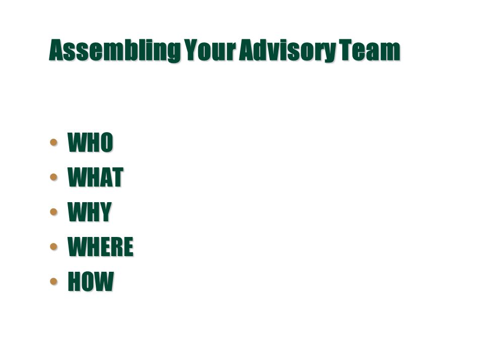 Assembling Your Advisory Team WHOWHO WHATWHAT WHYWHY WHEREWHERE HOWHOW