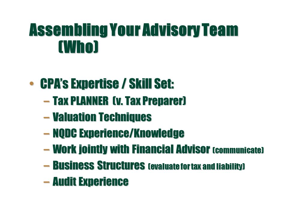 Assembling Your Advisory Team (Who) CPA's Expertise / Skill Set:CPA's Expertise / Skill Set: –Tax PLANNER (v.