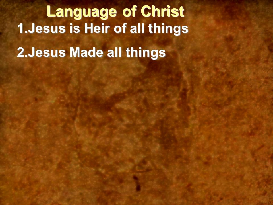 Language of Christ 1.Jesus is Heir of all things 2.Jesus Made all things