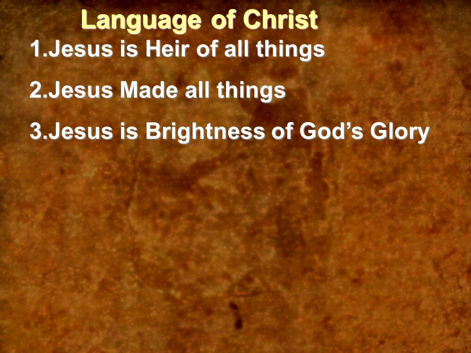 Language of Christ 1.Jesus is Heir of all things 2.Jesus Made all things 3.Jesus is Brightness of God's Glory