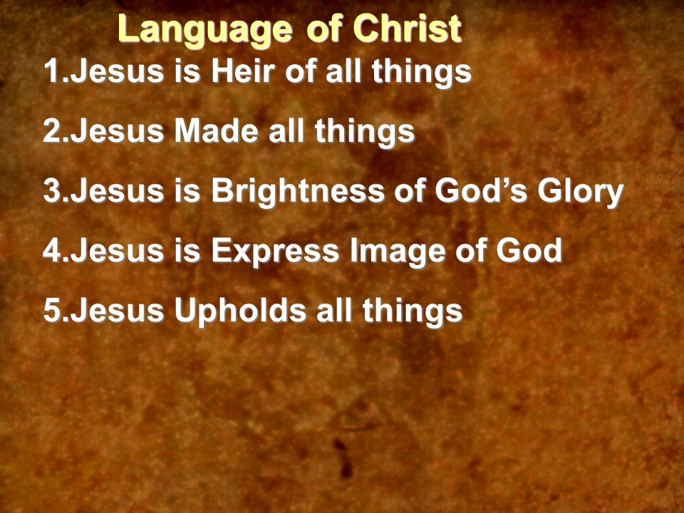 Language of Christ 1.Jesus is Heir of all things 2.Jesus Made all things 3.Jesus is Brightness of God's Glory 4.Jesus is Express Image of God 5.Jesus Upholds all things
