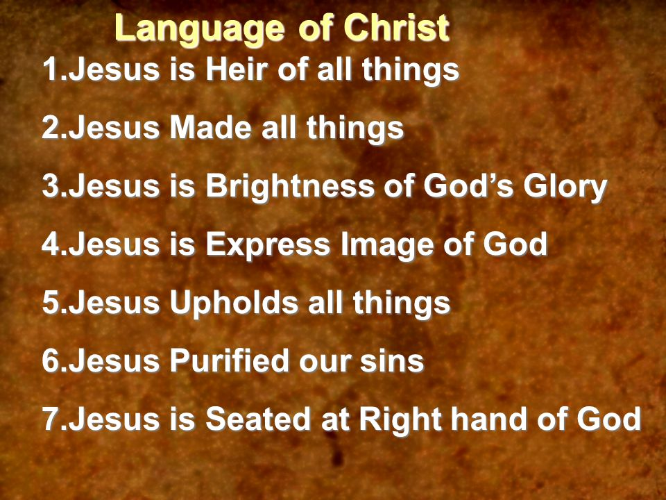 Language of Christ 1.Jesus is Heir of all things 2.Jesus Made all things 3.Jesus is Brightness of God's Glory 4.Jesus is Express Image of God 5.Jesus Upholds all things 6.Jesus Purified our sins 7.Jesus is Seated at Right hand of God