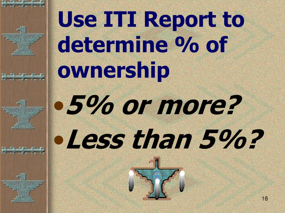 16 Use ITI Report to determine % of ownership 5% or more Less than 5%