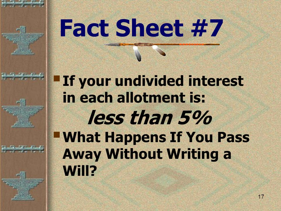 17 Fact Sheet #7  If your undivided interest in each allotment is: less than 5%  What Happens If You Pass Away Without Writing a Will