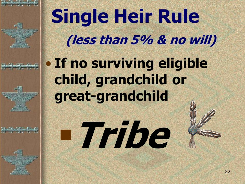 22 Single Heir Rule If no surviving eligible child, grandchild or great-grandchild  Tribe (less than 5% & no will)