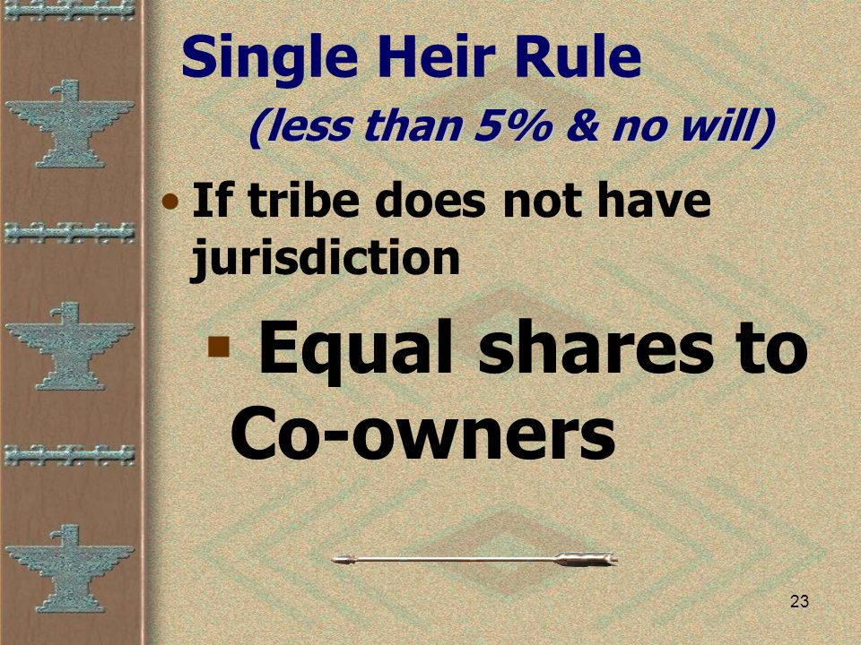 23 Single Heir Rule If tribe does not have jurisdiction  Equal shares to Co-owners (less than 5% & no will)