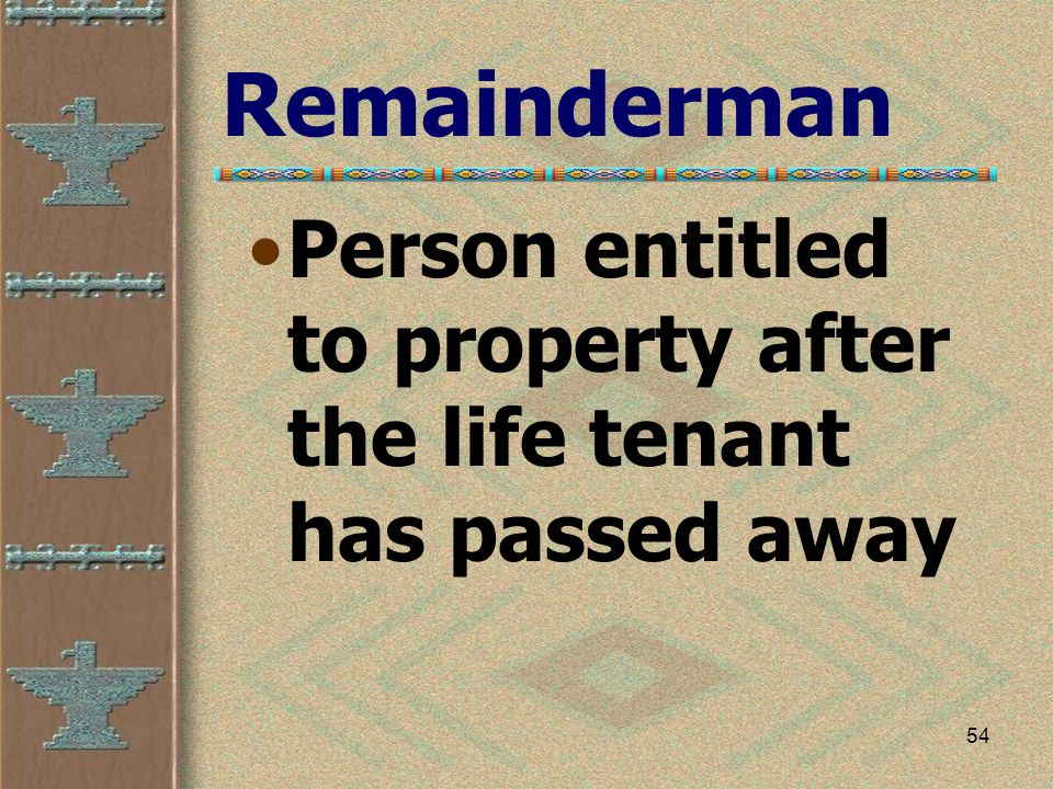 54 Remainderman Person entitled to property after the life tenant has passed away