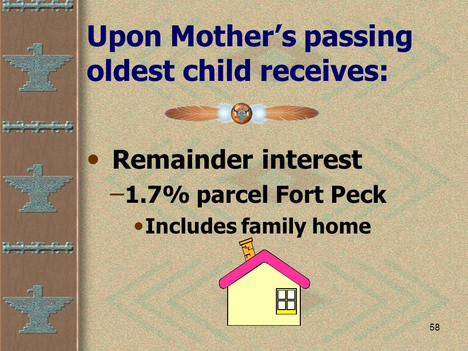 58 Upon Mother's passing oldest child receives: Remainder interest – 1.7% parcel Fort Peck Includes family home
