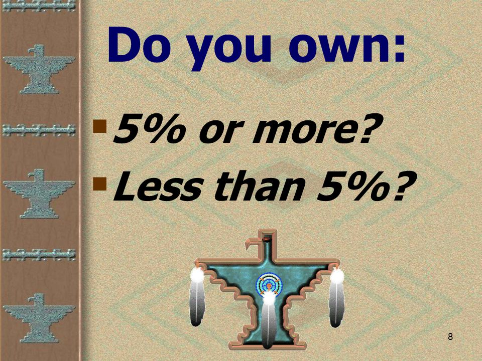 8 Do you own:  5% or more  Less than 5%