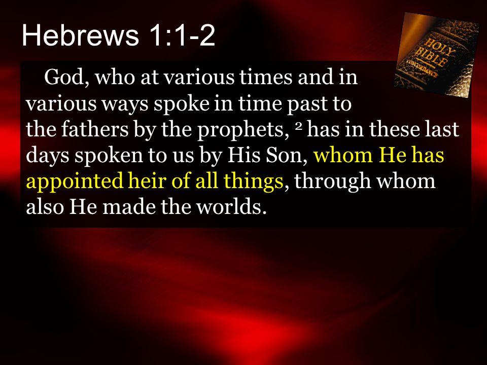 Hebrews 1:1-2 God, who at various times and in various ways spoke in time past to the fathers by the prophets, 2 has in these last days spoken to us by His Son, whom He has appointed heir of all things, through whom also He made the worlds.