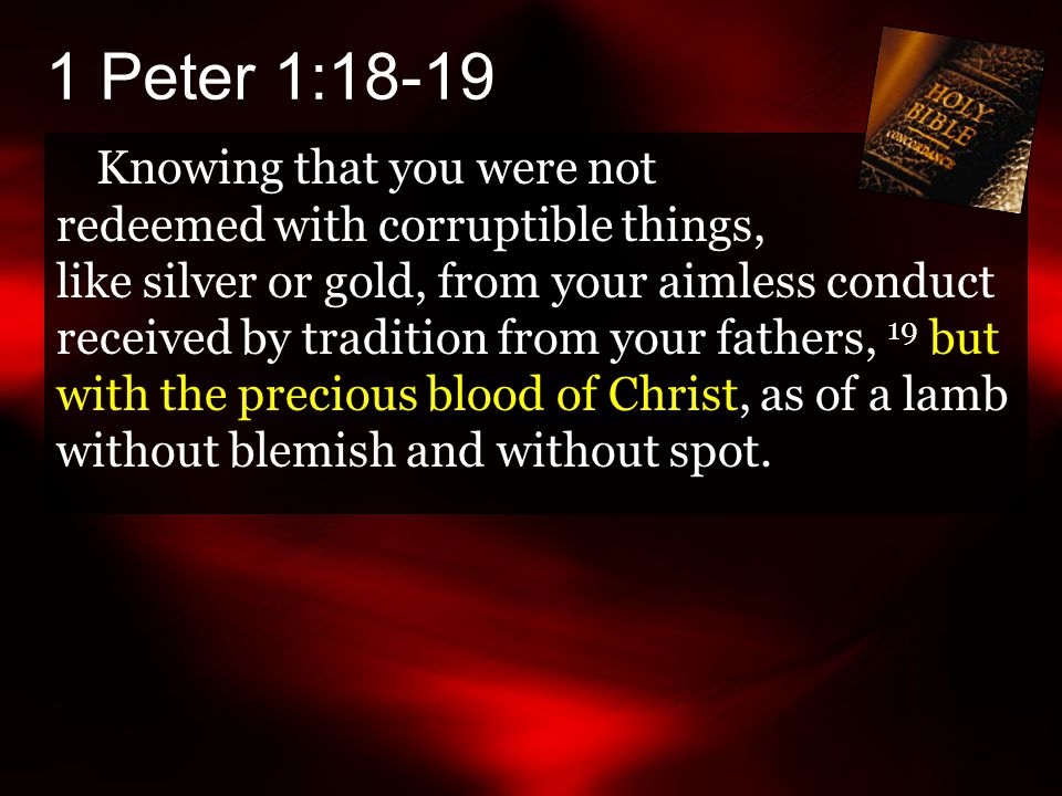 1 Peter 1:18-19 Knowing that you were not redeemed with corruptible things, like silver or gold, from your aimless conduct received by tradition from your fathers, 19 but with the precious blood of Christ, as of a lamb without blemish and without spot.