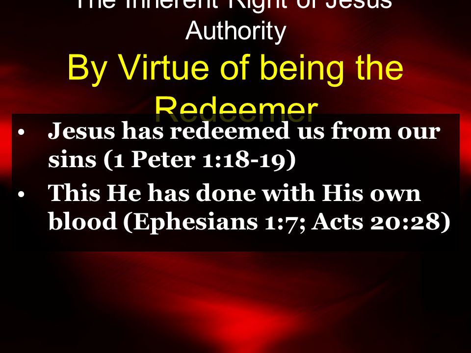 The Inherent Right of Jesus' Authority By Virtue of being the Redeemer Jesus has redeemed us from our sins (1 Peter 1:18-19) This He has done with His own blood (Ephesians 1:7; Acts 20:28)