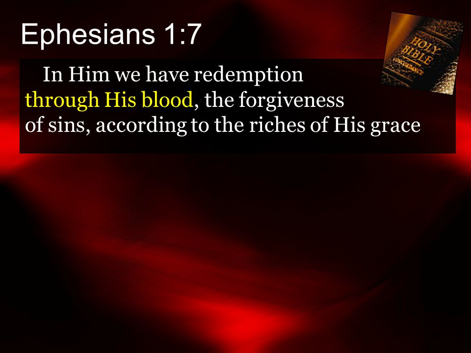 Ephesians 1:7 In Him we have redemption through His blood, the forgiveness of sins, according to the riches of His grace