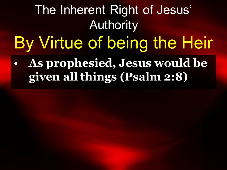 The Inherent Right of Jesus' Authority By Virtue of being the Heir As prophesied, Jesus would be given all things (Psalm 2:8)