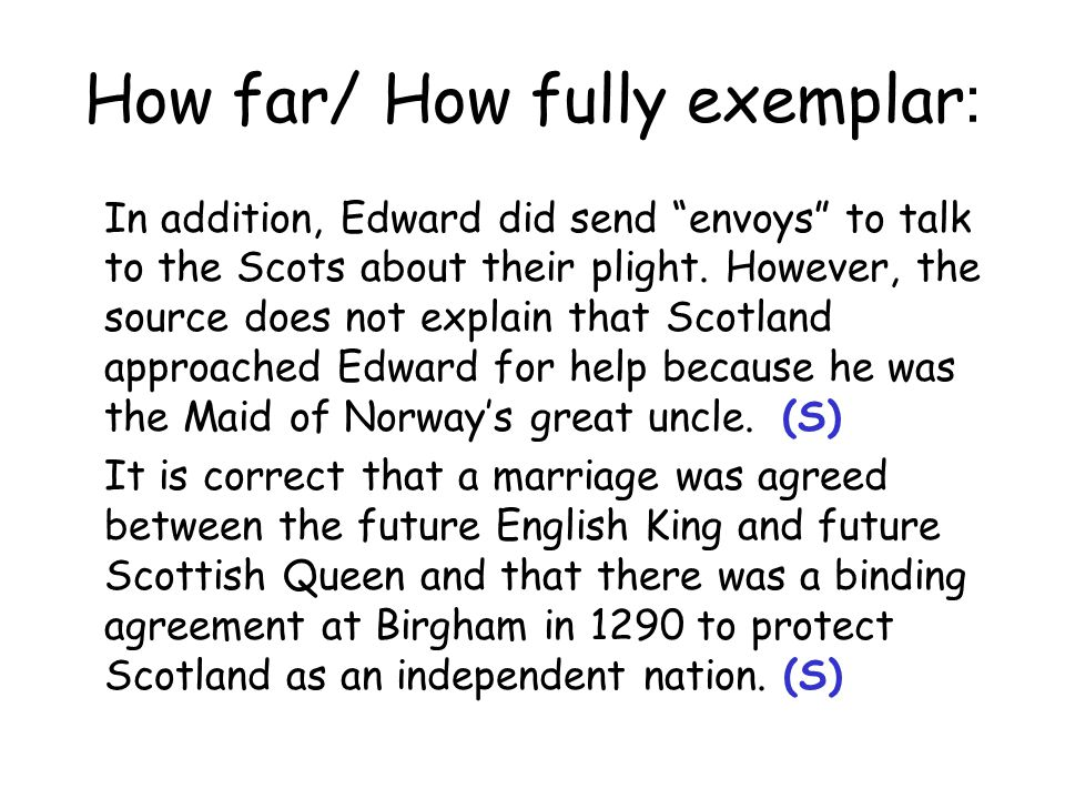 How far/ How fully exemplar : While the source does highlight the arranged marriage did never take place due to the tragic death of the Maid of Norway, it fails to highlight several issues regarding the Maid as ruler of Scotland.