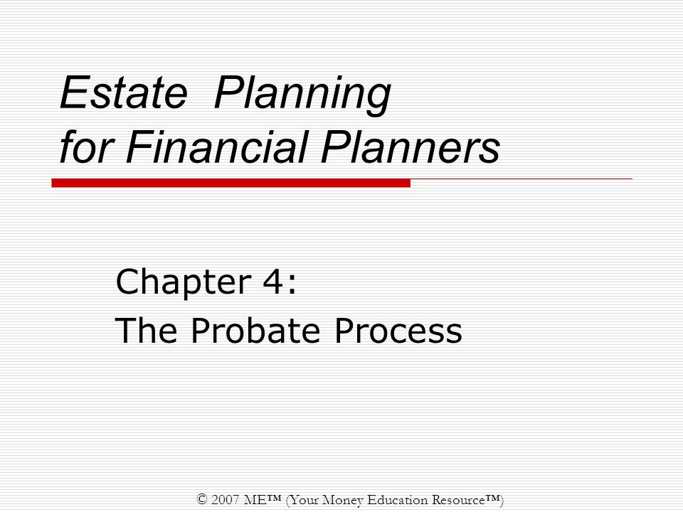 2 © 2007 ME™ (Your Money Education Resource™) Updated on 12/12/06 Definition The legal proceeding that serves to: prove the validity of existing wills supervise the orderly distribution of decedent's assets to heirs protect creditors by insuring that valid debts of the estate are paid.