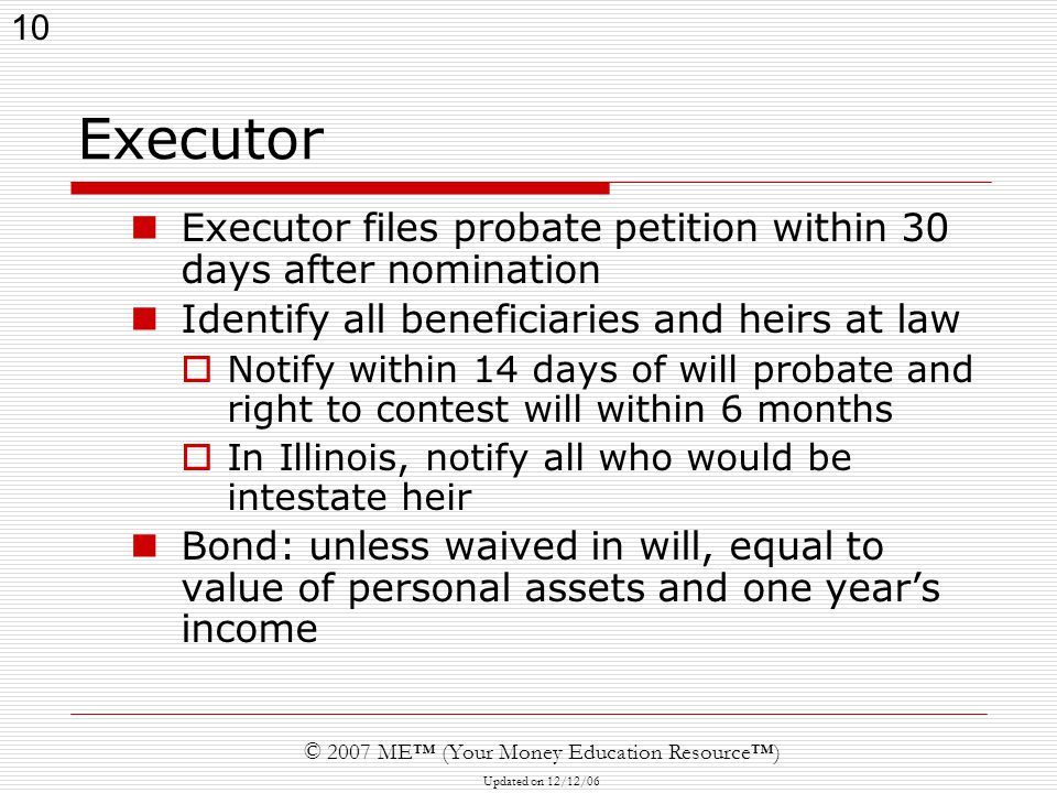 10 © 2007 ME™ (Your Money Education Resource™) Updated on 12/12/06 Executor Executor files probate petition within 30 days after nomination Identify a