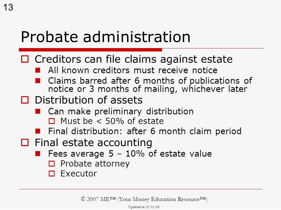 13 © 2007 ME™ (Your Money Education Resource™) Updated on 12/12/06 Probate administration  Creditors can file claims against estate All known creditors must receive notice Claims barred after 6 months of publications of notice or 3 months of mailing, whichever later  Distribution of assets Can make preliminary distribution  Must be < 50% of estate Final distribution: after 6 month claim period  Final estate accounting Fees average 5 – 10% of estate value  Probate attorney  Executor