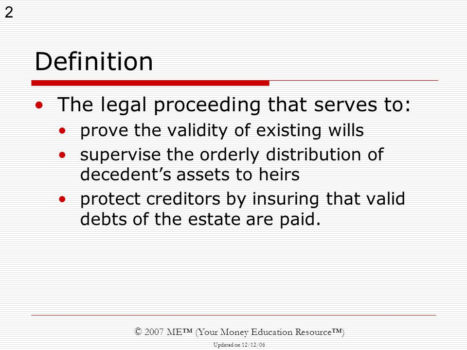 13 © 2007 ME™ (Your Money Education Resource™) Updated on 12/12/06 Probate administration  Creditors can file claims against estate All known creditors must receive notice Claims barred after 6 months of publications of notice or 3 months of mailing, whichever later  Distribution of assets Can make preliminary distribution  Must be < 50% of estate Final distribution: after 6 month claim period  Final estate accounting Fees average 5 – 10% of estate value  Probate attorney  Executor