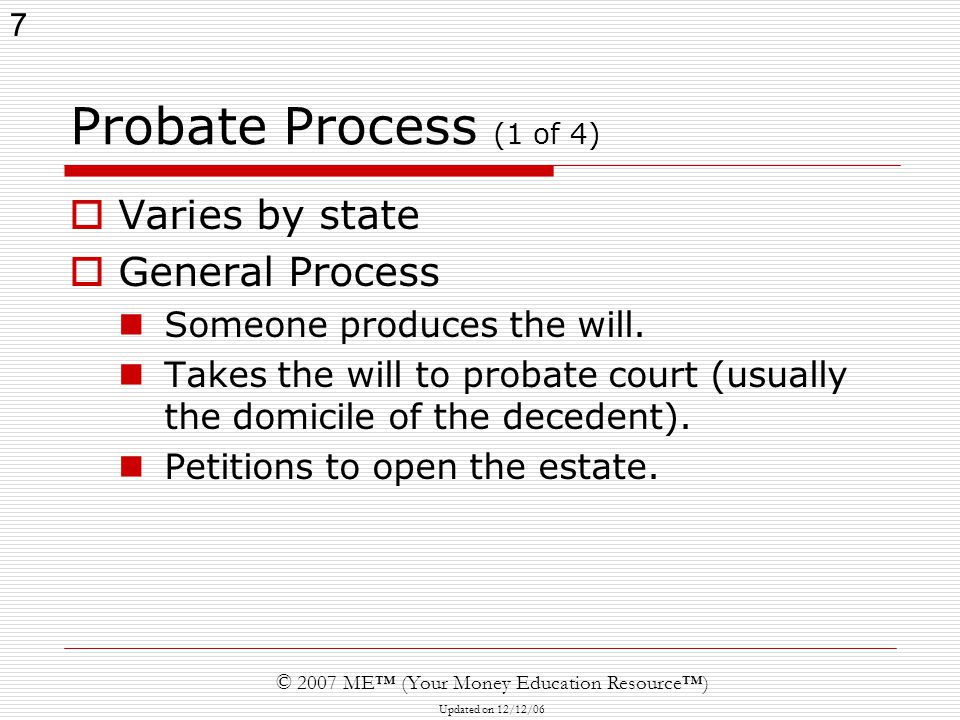 7 © 2007 ME™ (Your Money Education Resource™) Updated on 12/12/06 Probate Process (1 of 4)  Varies by state  General Process Someone produces the wi