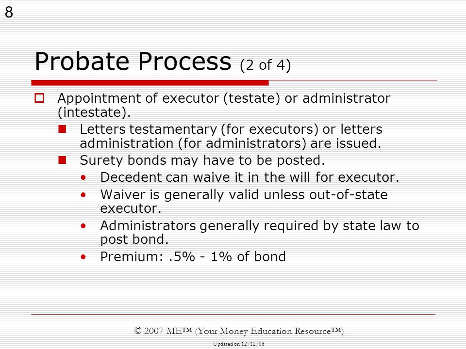 8 © 2007 ME™ (Your Money Education Resource™) Updated on 12/12/06 Probate Process (2 of 4)  Appointment of executor (testate) or administrator (intestate).