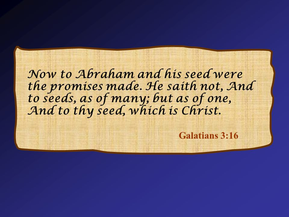 Galatians 3:16 Now to Abraham and his seed were the promises made.