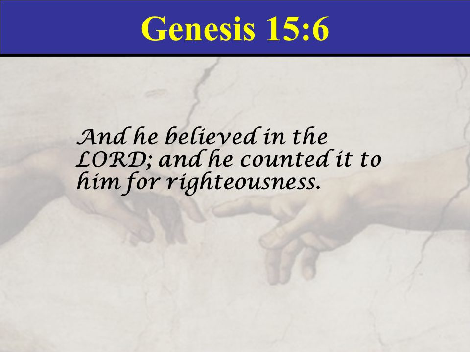 Genesis 15:6 And he believed in the LORD; and he counted it to him for righteousness.