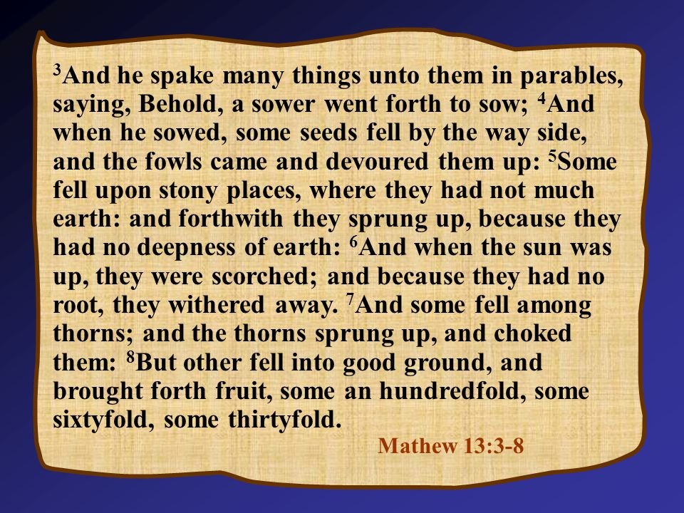 Mathew 13:3-8 3 And he spake many things unto them in parables, saying, Behold, a sower went forth to sow; 4 And when he sowed, some seeds fell by the way side, and the fowls came and devoured them up: 5 Some fell upon stony places, where they had not much earth: and forthwith they sprung up, because they had no deepness of earth: 6 And when the sun was up, they were scorched; and because they had no root, they withered away.