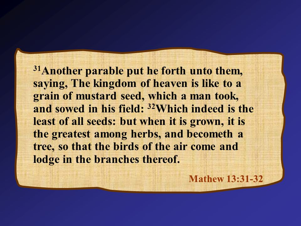 Mathew 13:31-32 31 Another parable put he forth unto them, saying, The kingdom of heaven is like to a grain of mustard seed, which a man took, and sowed in his field: 32 Which indeed is the least of all seeds: but when it is grown, it is the greatest among herbs, and becometh a tree, so that the birds of the air come and lodge in the branches thereof.