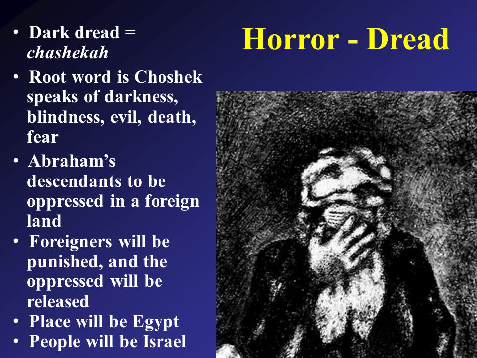Horror - Dread Dark dread = chashekah Root word is Choshek speaks of darkness, blindness, evil, death, fear Abraham's descendants to be oppressed in a foreign land Foreigners will be punished, and the oppressed will be released Place will be Egypt People will be Israel