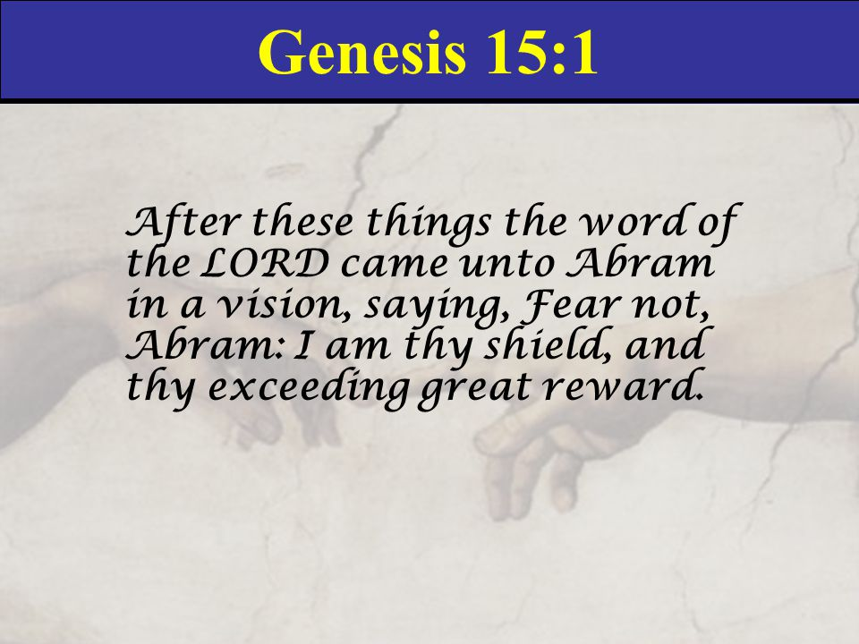Genesis 15:1 After these things the word of the LORD came unto Abram in a vision, saying, Fear not, Abram: I am thy shield, and thy exceeding great reward.