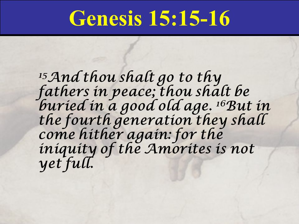 Genesis 15:15-16 15 And thou shalt go to thy fathers in peace; thou shalt be buried in a good old age.