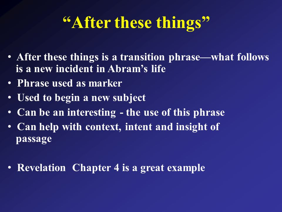 After these things After these things is a transition phrase—what follows is a new incident in Abram's life Phrase used as marker Used to begin a new subject Can be an interesting - the use of this phrase Can help with context, intent and insight of passage Revelation Chapter 4 is a great example