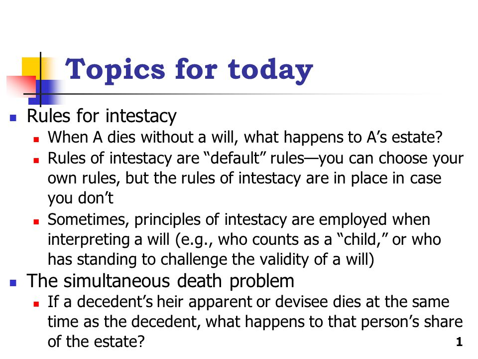 Topics for today Rules for intestacy When A dies without a will, what happens to A's estate.