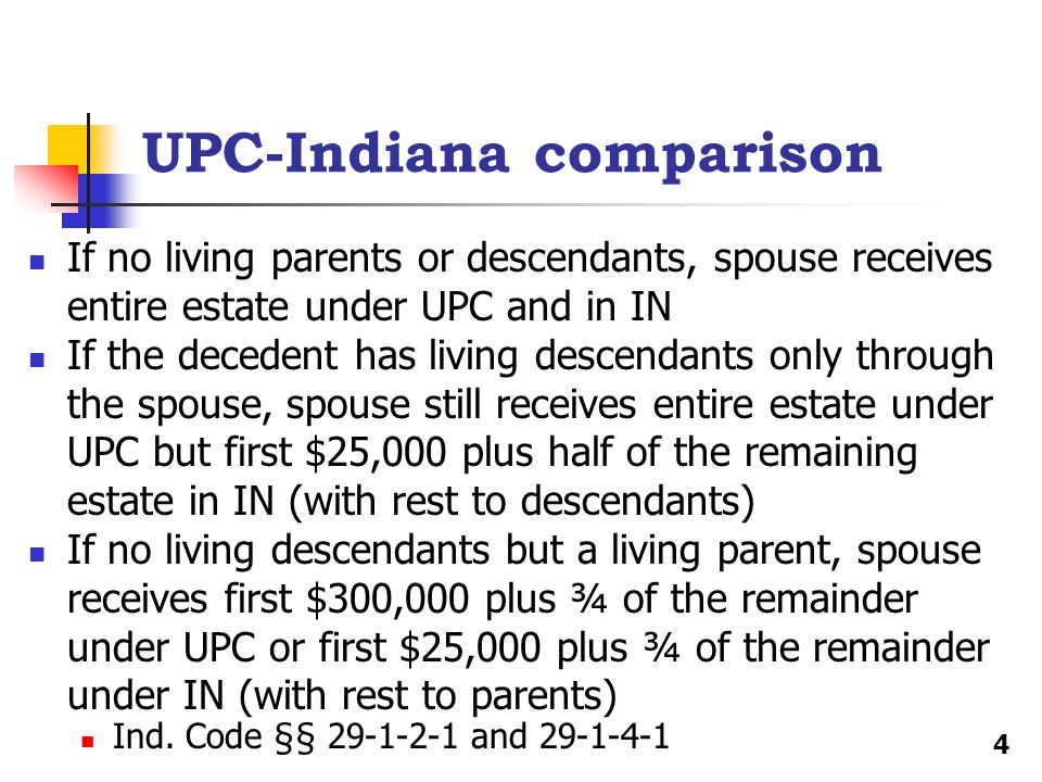 UPC-Indiana comparison If no living parents or descendants, spouse receives entire estate under UPC and in IN If the decedent has living descendants only through the spouse, spouse still receives entire estate under UPC but first $25,000 plus half of the remaining estate in IN (with rest to descendants) If no living descendants but a living parent, spouse receives first $300,000 plus ¾ of the remainder under UPC or first $25,000 plus ¾ of the remainder under IN (with rest to parents) Ind.